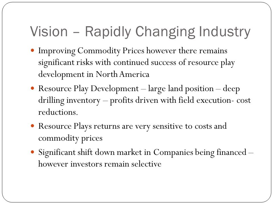 Vision – Rapidly Changing Industry Improving Commodity Prices however there remains significant risks with continued success of resource play developm