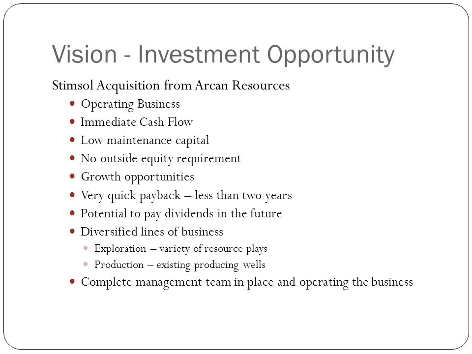 Vision - Investment Opportunity Stimsol Acquisition from Arcan Resources Operating Business Immediate Cash Flow Low maintenance capital No outside equity requirement Growth opportunities Very quick payback – less than two years Potential to pay dividends in the future Diversified lines of business Exploration – variety of resource plays Production – existing producing wells Complete management team in place and operating the business