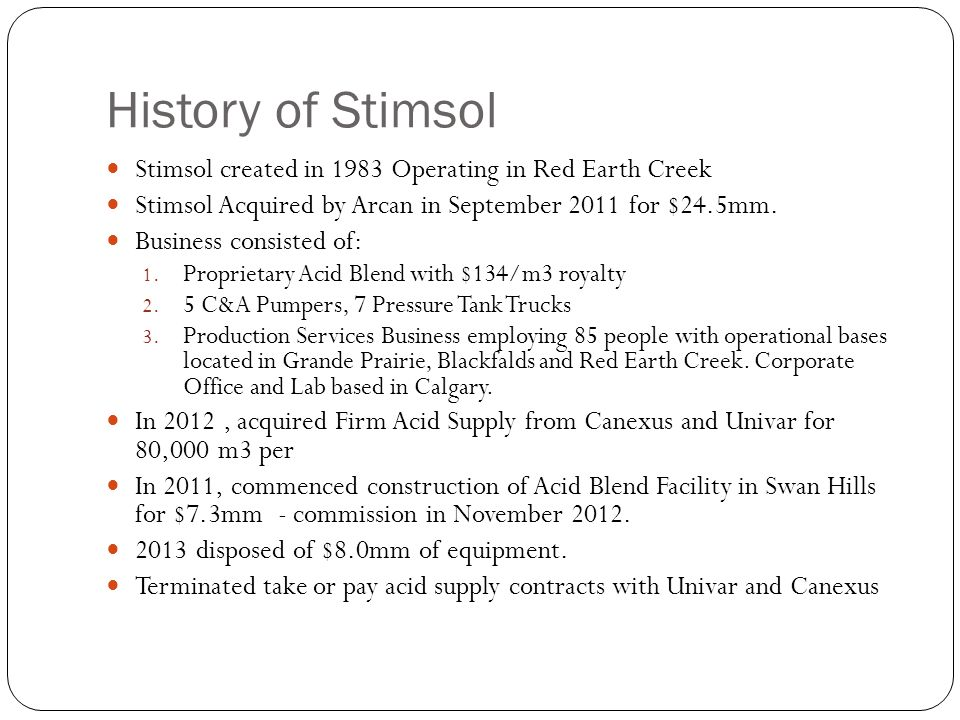 History of Stimsol Stimsol created in 1983 Operating in Red Earth Creek Stimsol Acquired by Arcan in September 2011 for $24.5mm. Business consisted of