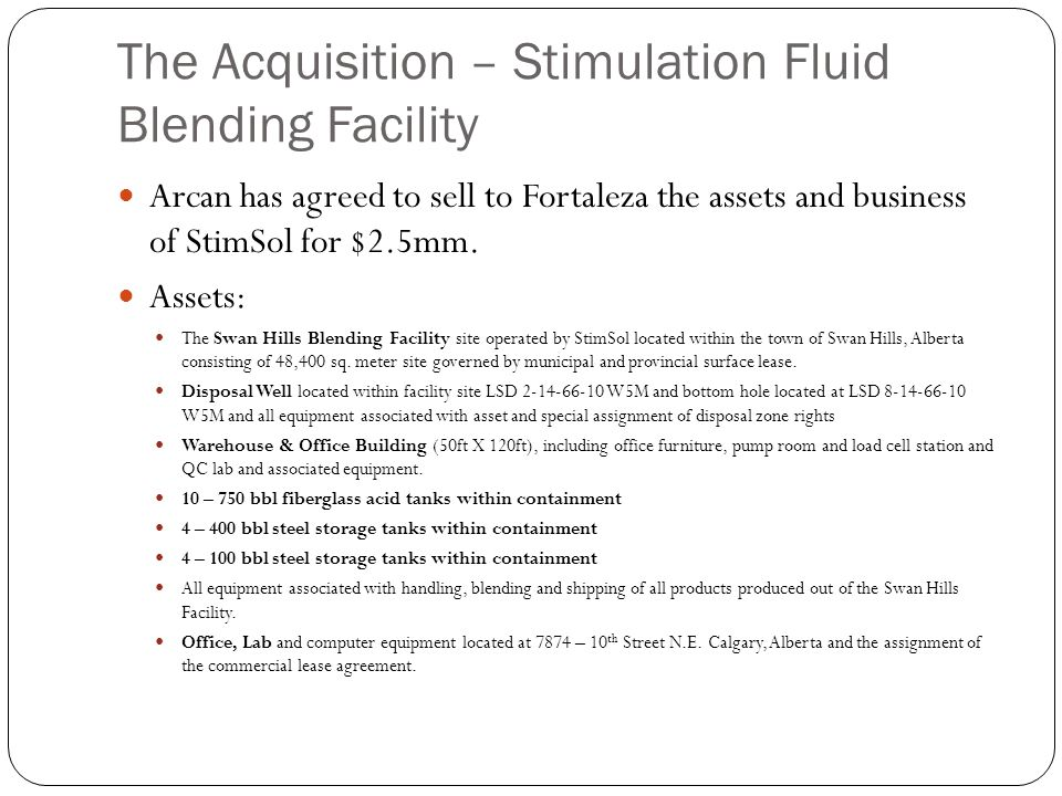 The Acquisition – Stimulation Fluid Blending Facility Arcan has agreed to sell to Fortaleza the assets and business of StimSol for $2.5mm. Assets: The