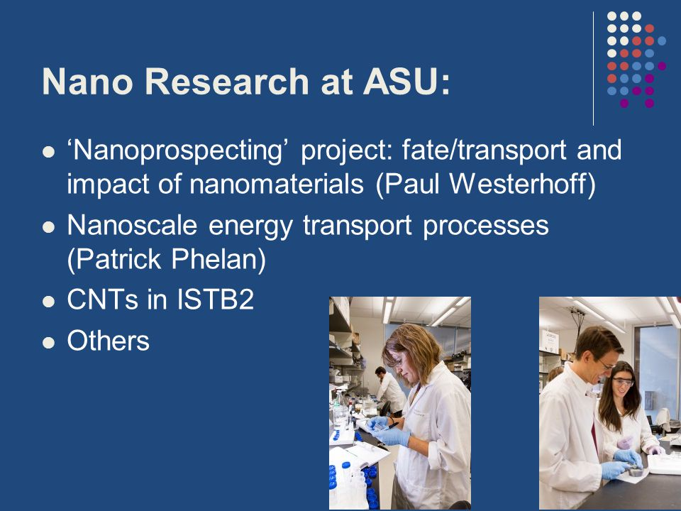 Nano Research at ASU: 'Nanoprospecting' project: fate/transport and impact of nanomaterials (Paul Westerhoff) Nanoscale energy transport processes (Patrick Phelan) CNTs in ISTB2 Others