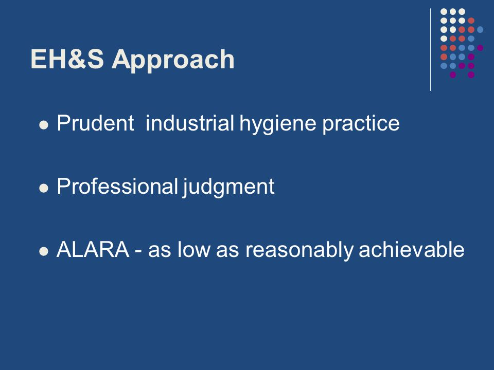 EH&S Approach Prudent industrial hygiene practice Professional judgment ALARA - as low as reasonably achievable