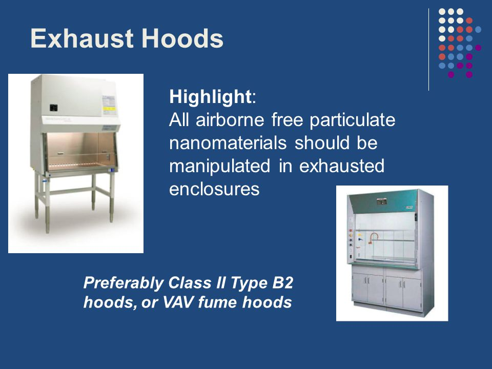 Exhaust Hoods Highlight: All airborne free particulate nanomaterials should be manipulated in exhausted enclosures Preferably Class II Type B2 hoods, or VAV fume hoods