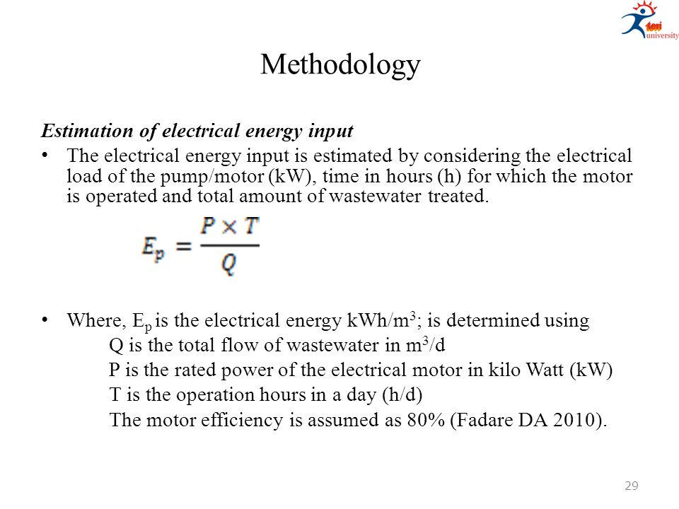 Methodology Estimation of electrical energy input The electrical energy input is estimated by considering the electrical load of the pump/motor (kW),