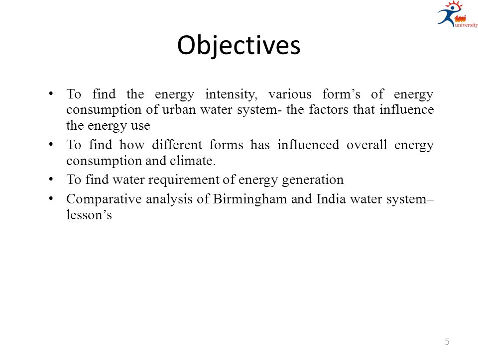 Objectives To find the energy intensity, various form's of energy consumption of urban water system- the factors that influence the energy use To find