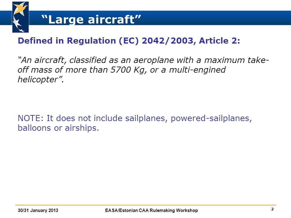 3 30/31 January 2013EASA/Estonian CAA Rulemaking Workshop Complex motor-powered aircraft Defined in Basic Regulation (EC) 216/2008, Article 3: An aeroplane:  Above 5700 Kg MTOM, or  Certificated for more than 19 seated passengers, or  Certificated for operation with at least 2 pilots, or  Equipped with turbojet engine(s) or more than 1 turboprop engine.