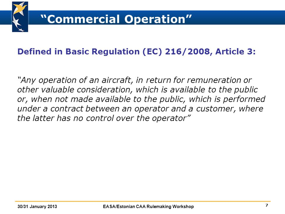 """7 30/31 January 2013EASA/Estonian CAA Rulemaking Workshop """"Commercial Operation"""" Defined in Basic Regulation (EC) 216/2008, Article 3: """"Any operation"""