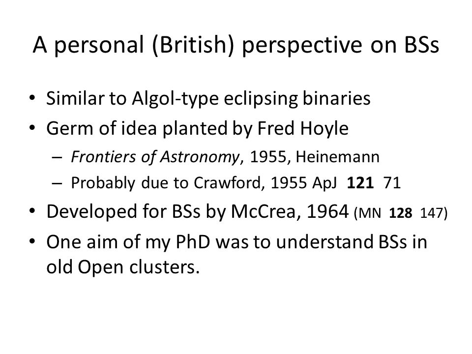 A personal (British) perspective on BSs Similar to Algol-type eclipsing binaries Germ of idea planted by Fred Hoyle – Frontiers of Astronomy, 1955, Heinemann – Probably due to Crawford, 1955 ApJ 121 71 Developed for BSs by McCrea, 1964 (MN 128 147) One aim of my PhD was to understand BSs in old Open clusters.