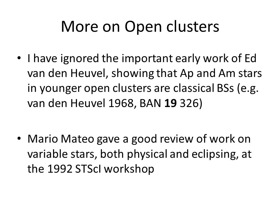 More on Open clusters I have ignored the important early work of Ed van den Heuvel, showing that Ap and Am stars in younger open clusters are classical BSs (e.g.
