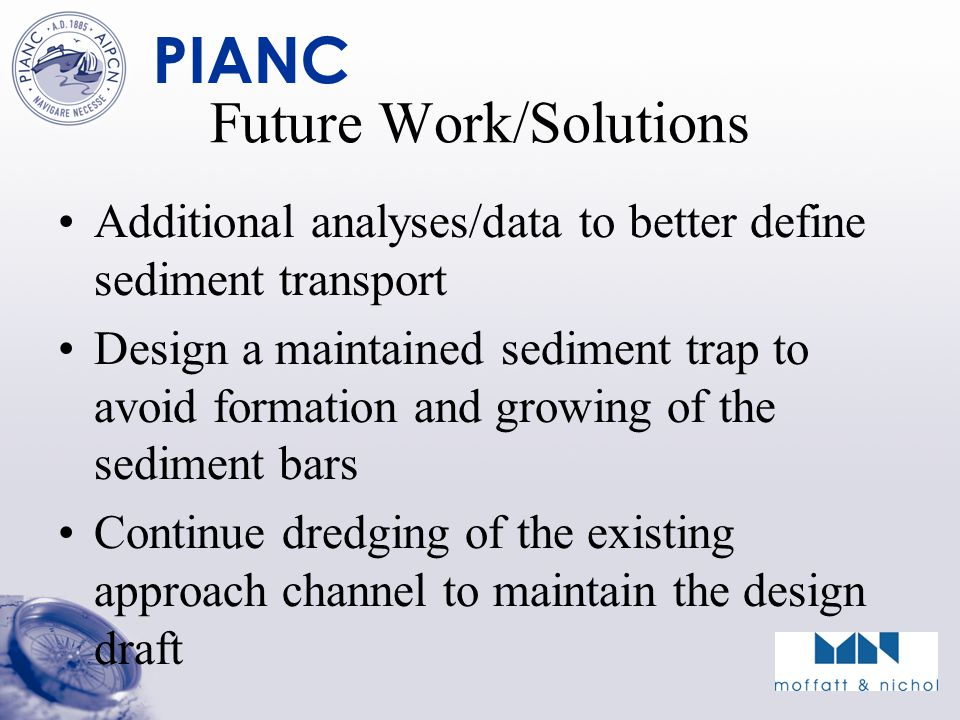 PIANC Future Work/Solutions Additional analyses/data to better define sediment transport Design a maintained sediment trap to avoid formation and growing of the sediment bars Continue dredging of the existing approach channel to maintain the design draft