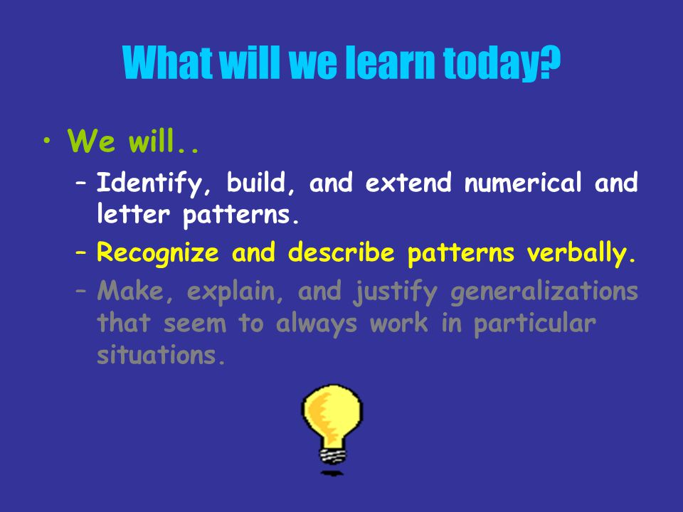What will we learn today? We will.. –Identify, build, and extend numerical and letter patterns. –Recognize and describe patterns verbally. –Make, expl