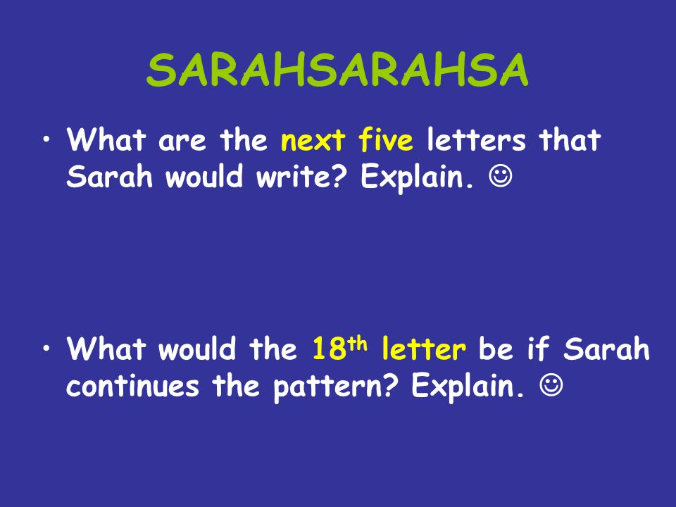 SARAHSARAHSA What are the next five letters that Sarah would write? Explain. What would the 18 th letter be if Sarah continues the pattern? Explain.