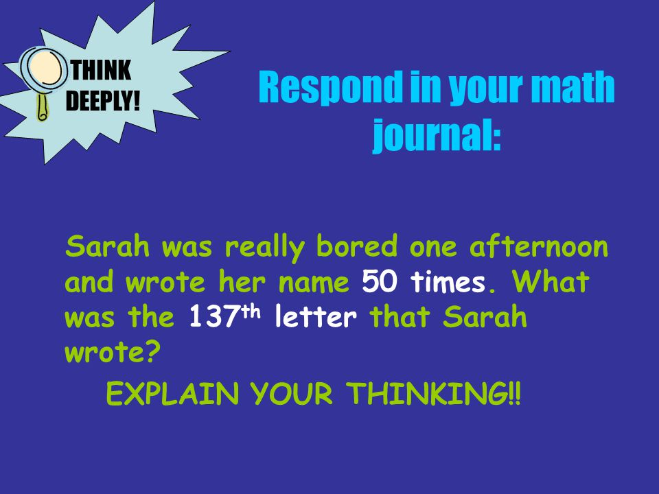 Respond in your math journal: Sarah was really bored one afternoon and wrote her name 50 times. What was the 137 th letter that Sarah wrote? EXPLAIN Y