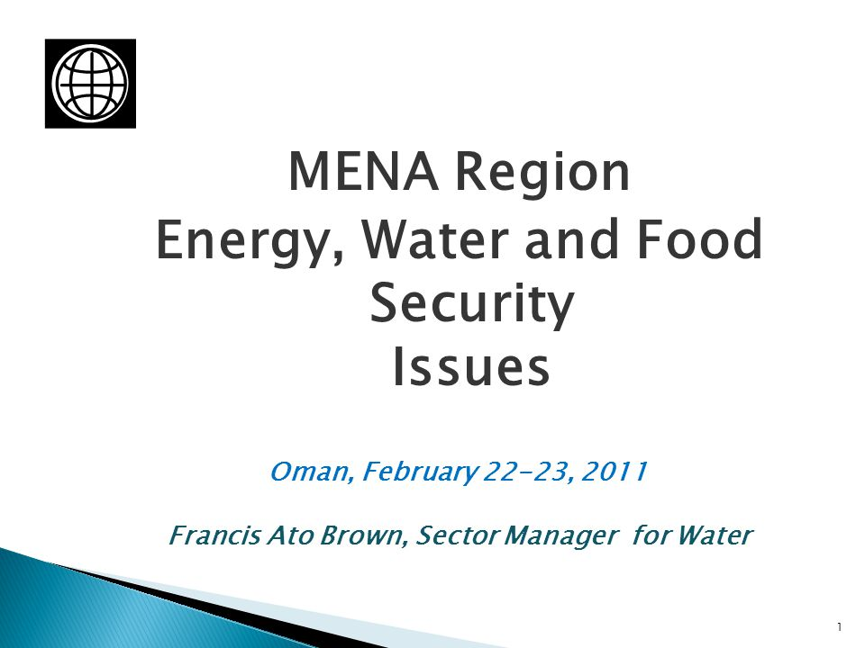 MENA Region Energy, Water and Food Security Issues Oman, February 22-23, 2011 Francis Ato Brown, Sector Manager for Water 1
