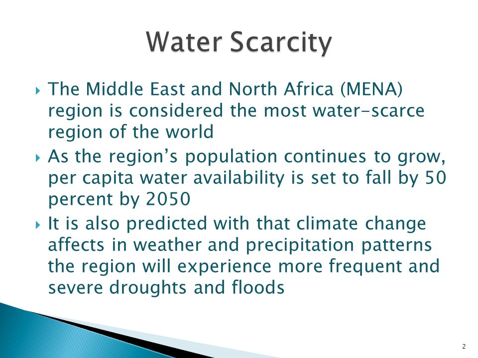  The Middle East and North Africa (MENA) region is considered the most water-scarce region of the world  As the region's population continues to grow, per capita water availability is set to fall by 50 percent by 2050  It is also predicted with that climate change affects in weather and precipitation patterns the region will experience more frequent and severe droughts and floods 2