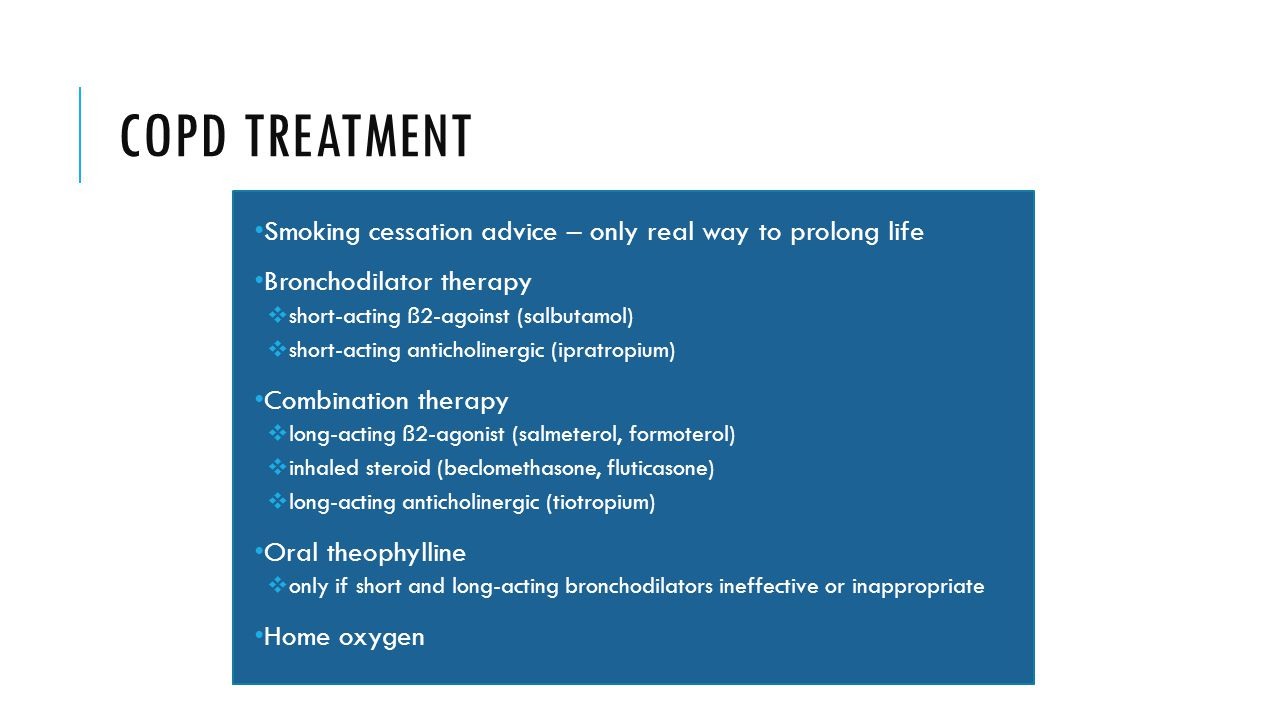 COPD TREATMENT Smoking cessation advice – only real way to prolong life Bronchodilator therapy  short-acting ß2-agoinst (salbutamol)  short-acting anticholinergic (ipratropium) Combination therapy  long-acting ß2-agonist (salmeterol, formoterol)  inhaled steroid (beclomethasone, fluticasone)  long-acting anticholinergic (tiotropium) Oral theophylline  only if short and long-acting bronchodilators ineffective or inappropriate Home oxygen