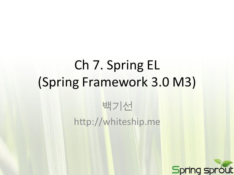 Ch 7. Spring EL (Spring Framework 3.0 M3) 백기선 http://whiteship.me
