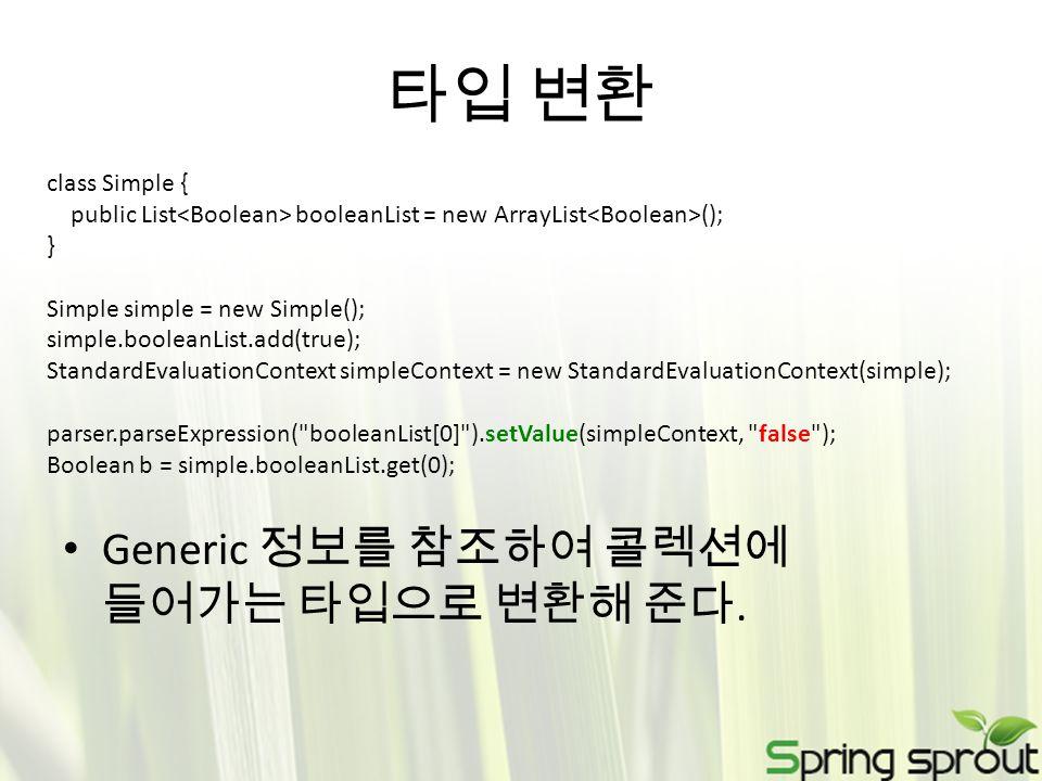 타입 변환 Generic 정보를 참조하여 콜렉션에 들어가는 타입으로 변환해 준다. class Simple { public List booleanList = new ArrayList (); } Simple simple = new Simple(); simple.boolea