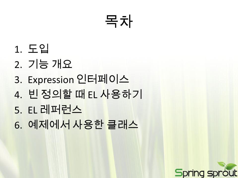 목차 1. 도입 2. 기능 개요 3.Expression 인터페이스 4. 빈 정의할 때 EL 사용하기 5.EL 레퍼런스 6. 예제에서 사용한 클래스