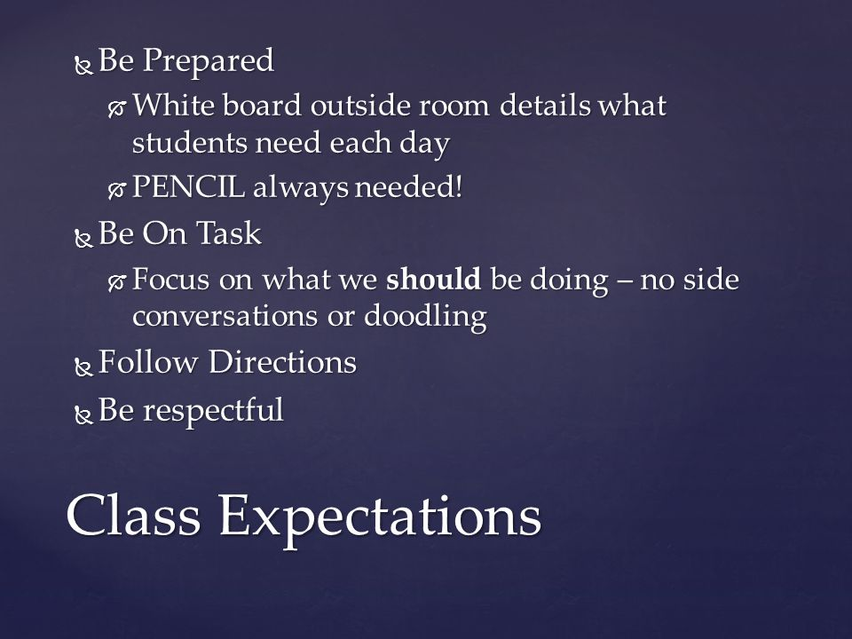  Be Prepared  White board outside room details what students need each day  PENCIL always needed.