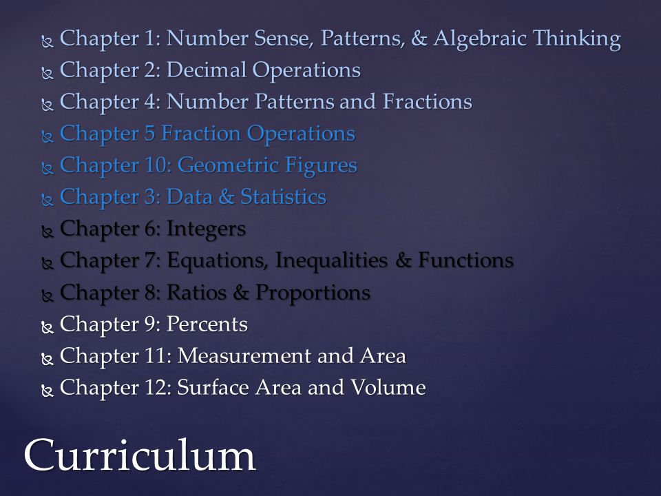  Chapter 1: Number Sense, Patterns, & Algebraic Thinking  Chapter 2: Decimal Operations  Chapter 4: Number Patterns and Fractions  Chapter 5 Fraction Operations  Chapter 10: Geometric Figures  Chapter 3: Data & Statistics  Chapter 6: Integers  Chapter 7: Equations, Inequalities & Functions  Chapter 8: Ratios & Proportions  Chapter 9: Percents  Chapter 11: Measurement and Area  Chapter 12: Surface Area and Volume Curriculum