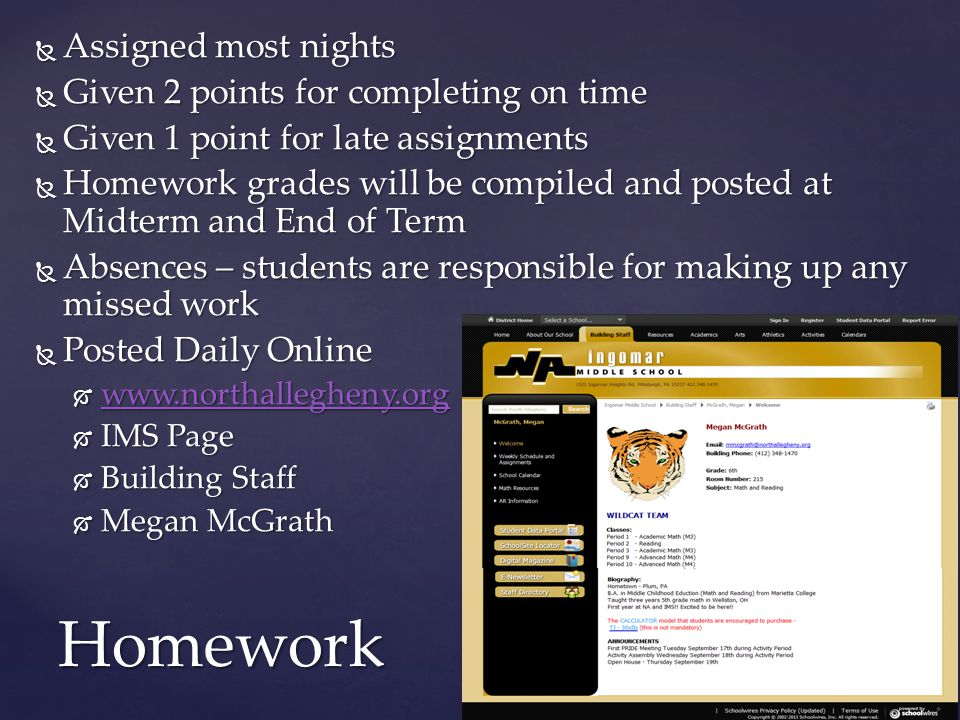  Assigned most nights  Given 2 points for completing on time  Given 1 point for late assignments  Homework grades will be compiled and posted at Midterm and End of Term  Absences – students are responsible for making up any missed work  Posted Daily Online  www.northallegheny.org www.northallegheny.org  IMS Page  Building Staff  Megan McGrath Homework