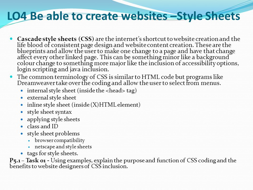 LO4 Be able to create websites –Style Sheets Cascade style sheets (CSS) are the internet's shortcut to website creation and the life blood of consiste