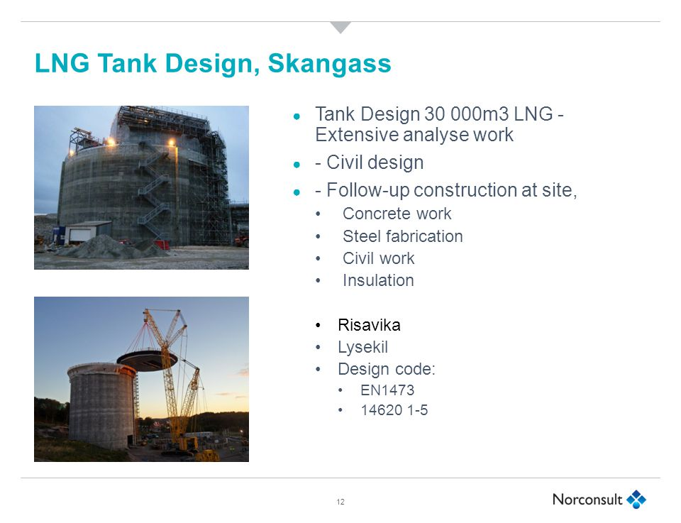 12 LNG Tank Design, Skangass ● Tank Design 30 000m3 LNG - Extensive analyse work ● - Civil design ● - Follow-up construction at site, Concrete work Steel fabrication Civil work Insulation Risavika Lysekil Design code: EN1473 14620 1-5