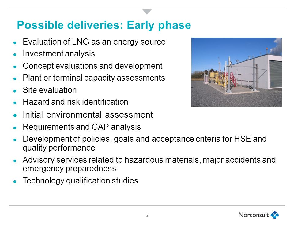 Possible deliveries: Early phase ● Evaluation of LNG as an energy source ● Investment analysis ● Concept evaluations and development ● Plant or terminal capacity assessments ● Site evaluation ● Hazard and risk identification ● Initial environmental assessment ● Requirements and GAP analysis ● Development of policies, goals and acceptance criteria for HSE and quality performance ● Advisory services related to hazardous materials, major accidents and emergency preparedness ● Technology qualification studies 3