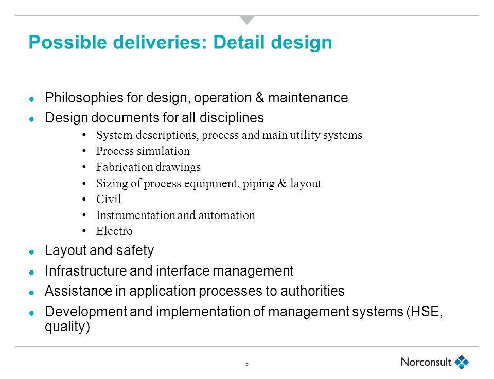 Possible deliveries: Detail design ● Philosophies for design, operation & maintenance ● Design documents for all disciplines System descriptions, process and main utility systems Process simulation Fabrication drawings Sizing of process equipment, piping & layout Civil Instrumentation and automation Electro ● Layout and safety ● Infrastructure and interface management ● Assistance in application processes to authorities ● Development and implementation of management systems (HSE, quality) 5