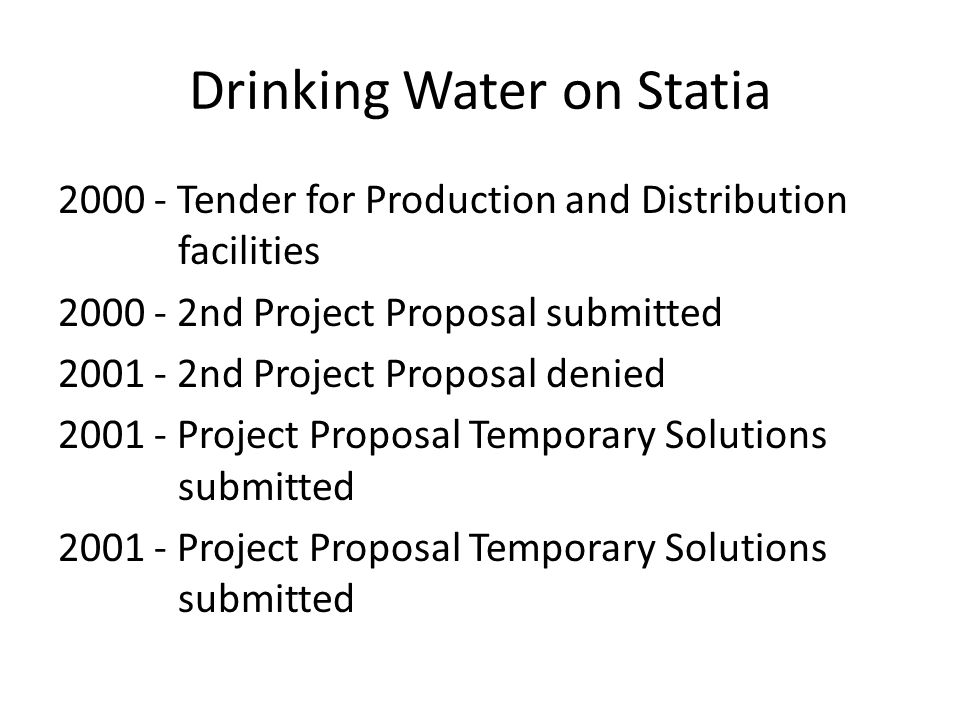 Drinking Water on Statia 2000 - Tender for Production and Distribution facilities 2000 - 2nd Project Proposal submitted 2001 - 2nd Project Proposal denied 2001 - Project Proposal Temporary Solutions submitted