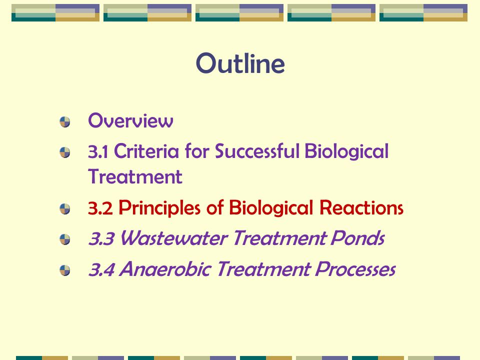 Outline Overview 3.1 Criteria for Successful Biological Treatment 3.2 Principles of Biological Reactions 3.3 Wastewater Treatment Ponds 3.4 Anaerobic
