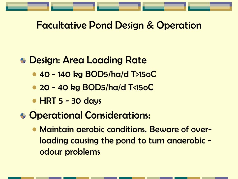 Facultative Pond Design & Operation Design: Area Loading Rate 40 - 140 kg BOD5/ha/d T>15oC 20 - 40 kg BOD5/ha/d T<15oC HRT 5 - 30 days Operational Con