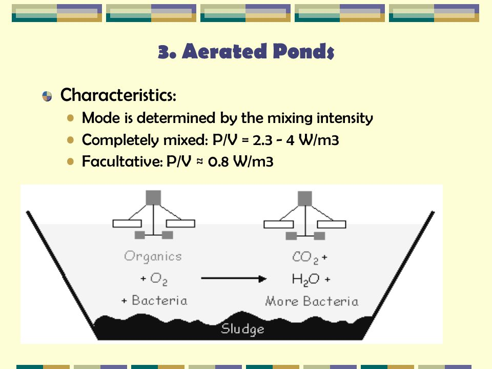 3. Aerated Ponds Characteristics: Mode is determined by the mixing intensity Completely mixed: P/V = 2.3 - 4 W/m3 Facultative: P/V ≈ 0.8 W/m3