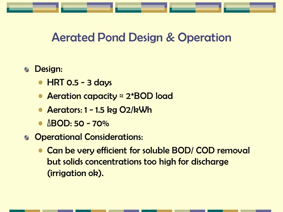 Aerated Pond Design & Operation Design: HRT 0.5 - 3 days Aeration capacity ≈ 2*BOD load Aerators: 1 - 1.5 kg O2/kWh ΔBOD: 50 - 70% Operational Conside