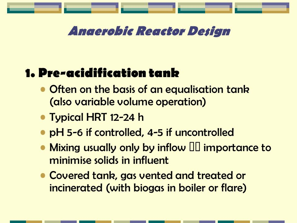 Anaerobic Reactor Design 1. Pre-acidification tank Often on the basis of an equalisation tank (also variable volume operation) Typical HRT 12-24 h pH