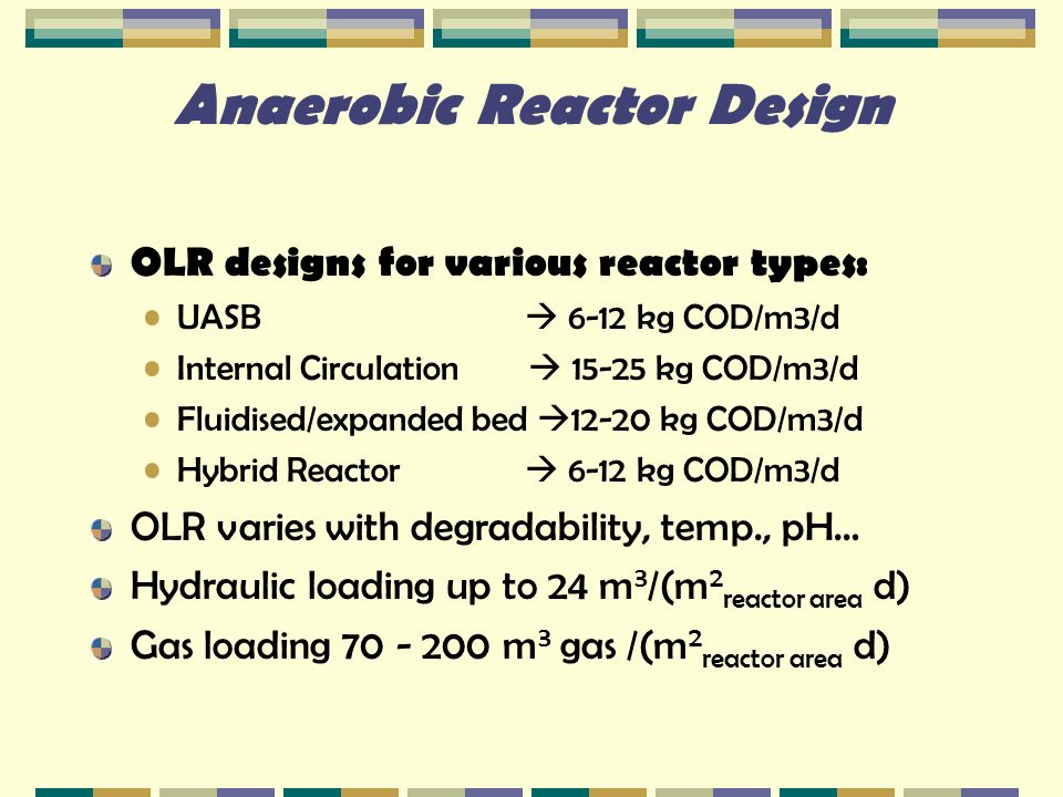 Anaerobic Reactor Design OLR designs for various reactor types: UASB  6-12 kg COD/m3/d Internal Circulation  15-25 kg COD/m3/d Fluidised/expanded be