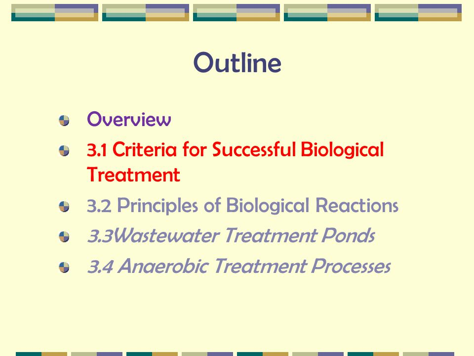 3.1 Criteria for Successful Biological Treatment Produce biological catalyst (biomass) source of energy source of cellular components (C, H, N, O, P, S etc.) Maintain biomass adequate environment (T, pH, toxics) adequate retention time (rate of treatment) Separation of biomass grow suitable types of organisms ie.