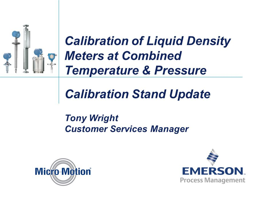 Calibration of Liquid Density Meters at Combined Temperature & Pressure Calibration Stand Update Tony Wright Customer Services Manager