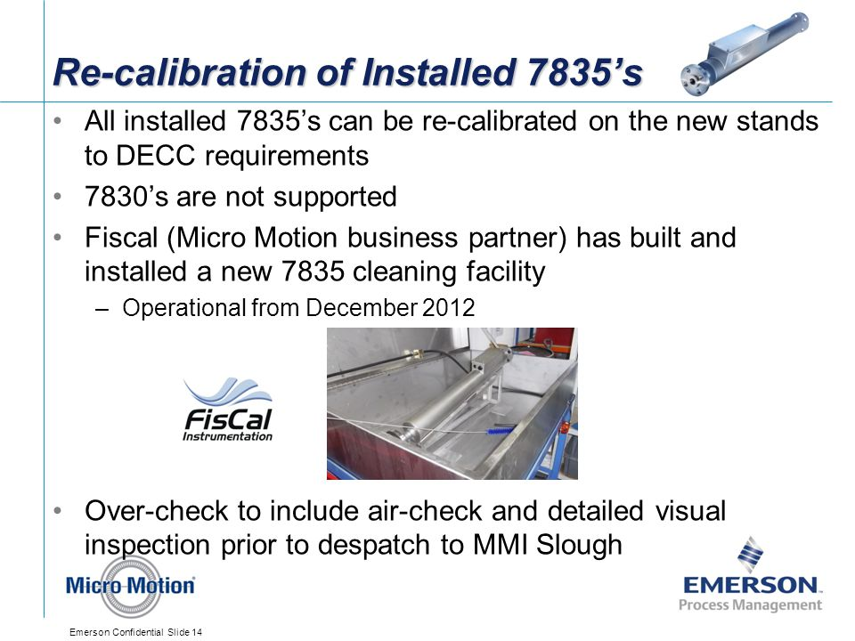 Emerson Confidential Slide 14 Re-calibration of Installed 7835's All installed 7835's can be re-calibrated on the new stands to DECC requirements 7830