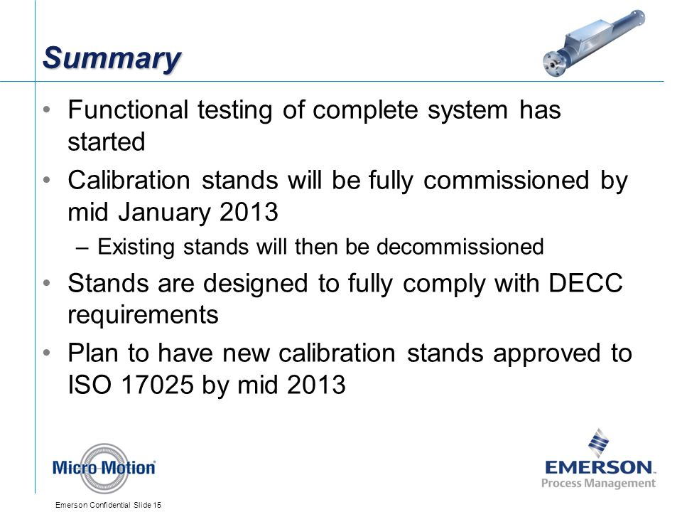 Emerson Confidential Slide 15 Summary Functional testing of complete system has started Calibration stands will be fully commissioned by mid January 2