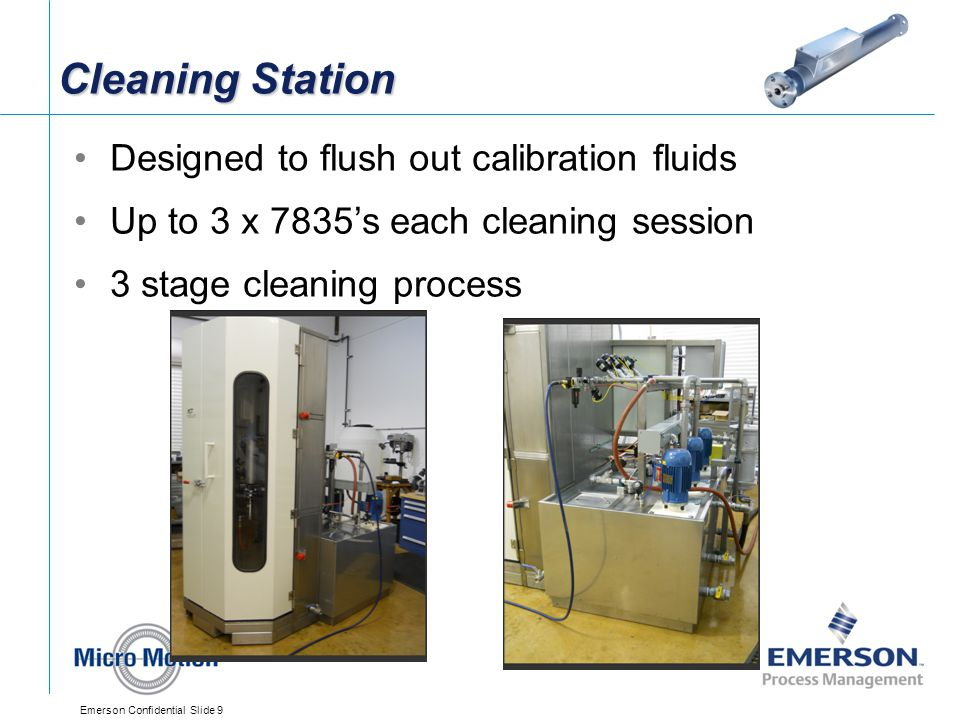 Emerson Confidential Slide 9 Cleaning Station Designed to flush out calibration fluids Up to 3 x 7835's each cleaning session 3 stage cleaning process