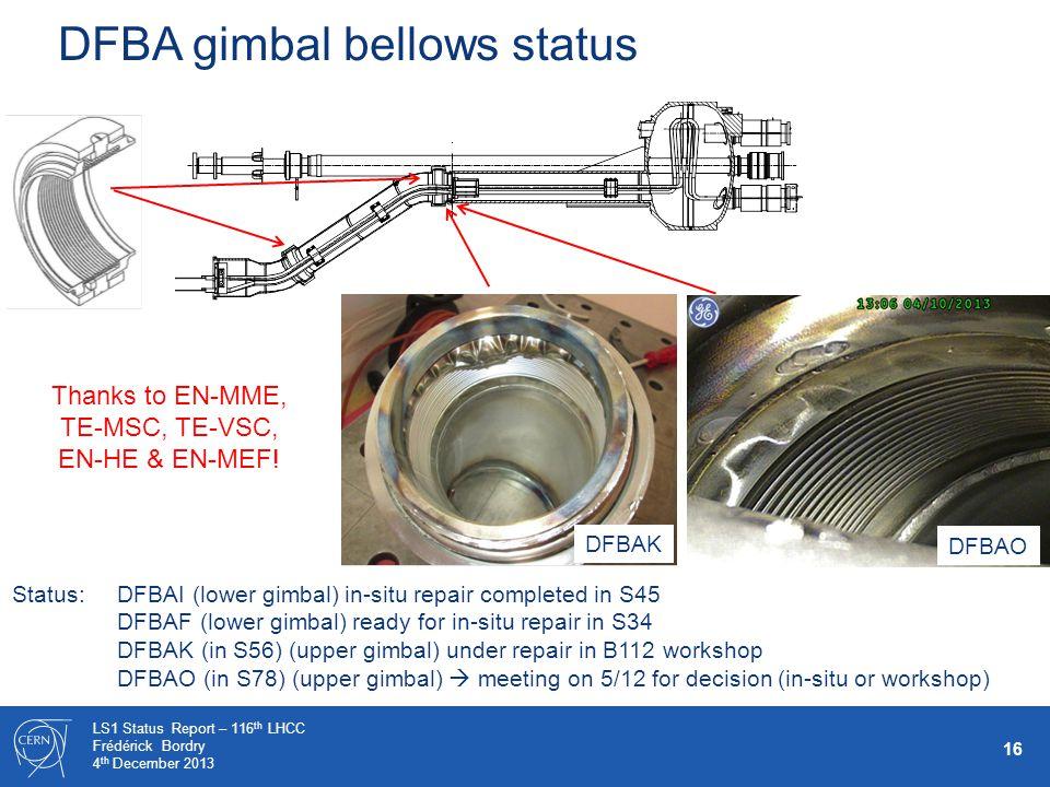 16 LS1 Status Report – 116 th LHCC Frédérick Bordry 4 th December 2013 DFBA gimbal bellows status DFBAO Status: DFBAI (lower gimbal) in-situ repair completed in S45 DFBAF (lower gimbal) ready for in-situ repair in S34 DFBAK (in S56) (upper gimbal) under repair in B112 workshop DFBAO (in S78) (upper gimbal)  meeting on 5/12 for decision (in-situ or workshop) DFBAK Thanks to EN-MME, TE-MSC, TE-VSC, EN-HE & EN-MEF!