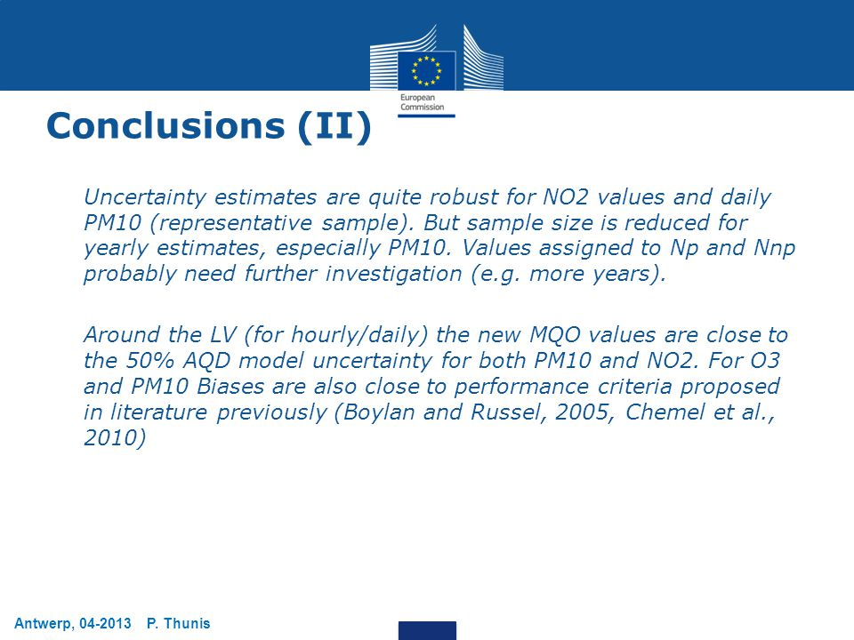 Antwerp, 04-2013 P. Thunis Conclusions (II) Uncertainty estimates are quite robust for NO2 values and daily PM10 (representative sample). But sample s