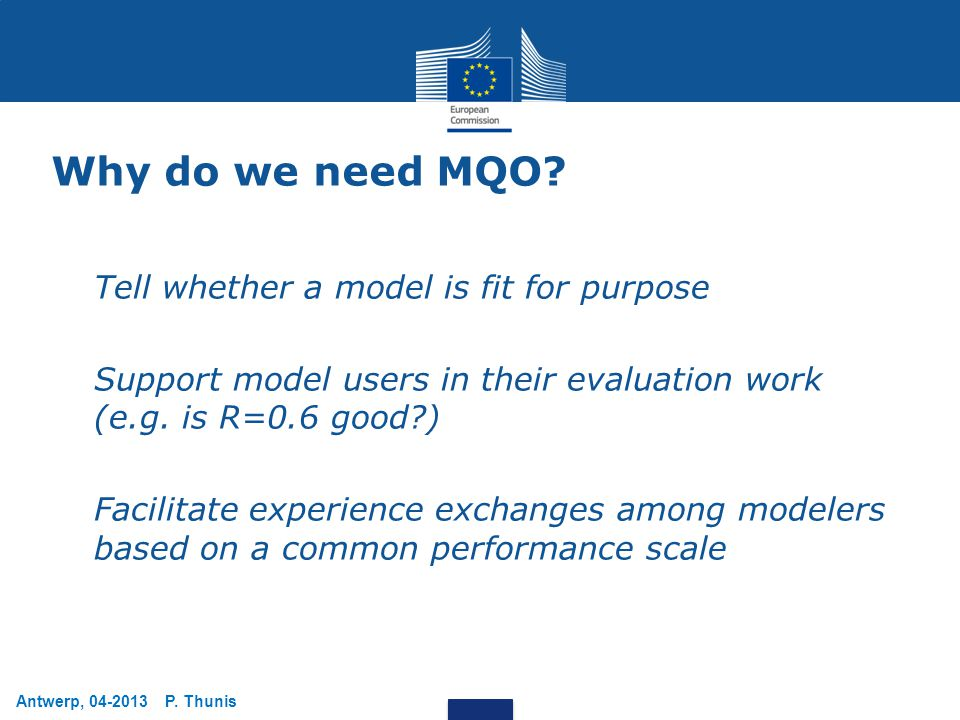 Antwerp, 04-2013 P. Thunis Why do we need MQO? Tell whether a model is fit for purpose Support model users in their evaluation work (e.g. is R=0.6 goo