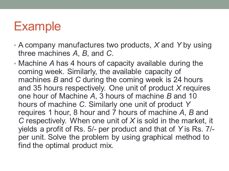 Example A company manufactures two products, X and Y by using three machines A, B, and C.