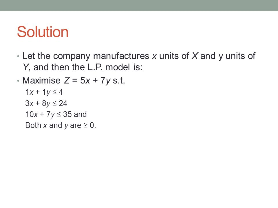 Solution Let the company manufactures x units of X and y units of Y, and then the L.P.