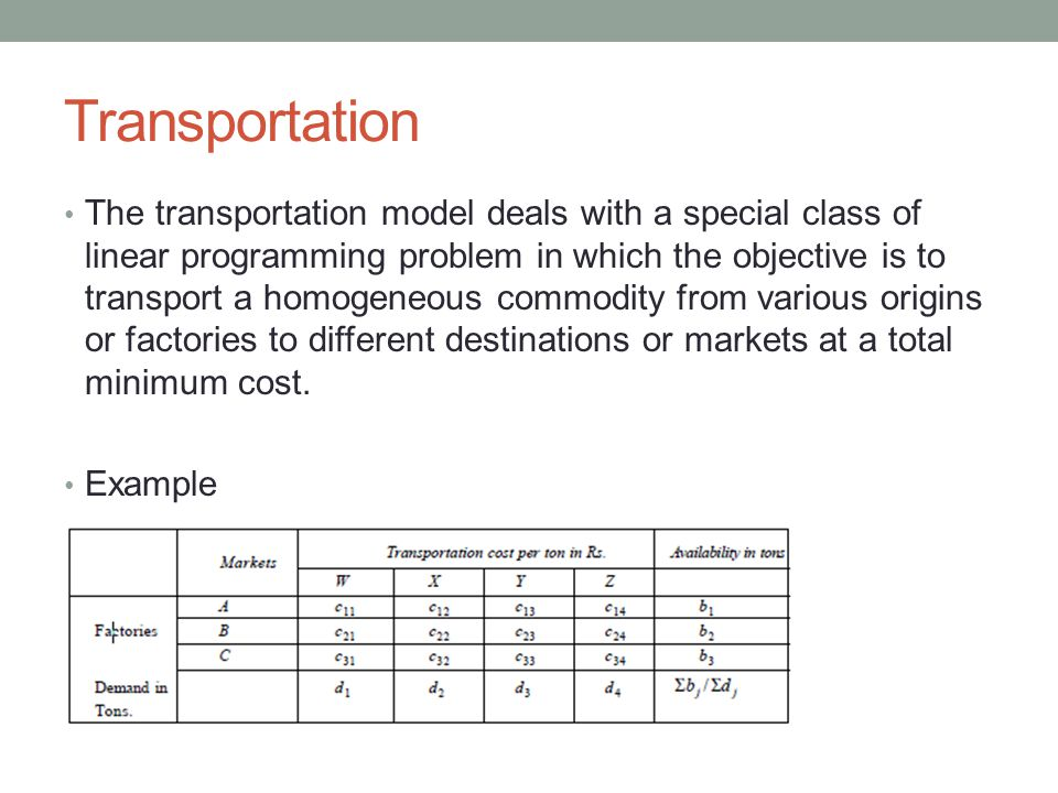 Transportation The transportation model deals with a special class of linear programming problem in which the objective is to transport a homogeneous commodity from various origins or factories to different destinations or markets at a total minimum cost.