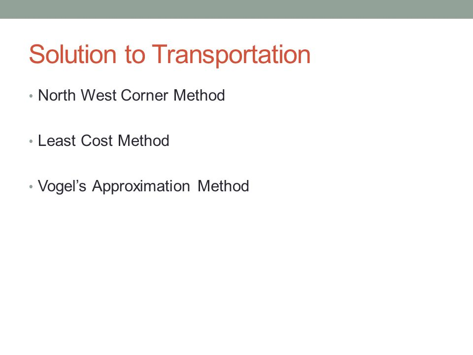 Solution to Transportation North West Corner Method Least Cost Method Vogel's Approximation Method