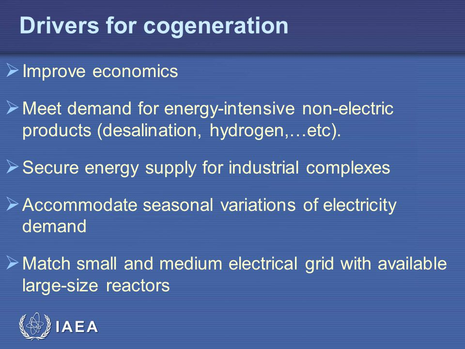 IAEA Drivers for cogeneration  Improve economics  Meet demand for energy-intensive non-electric products (desalination, hydrogen,…etc).